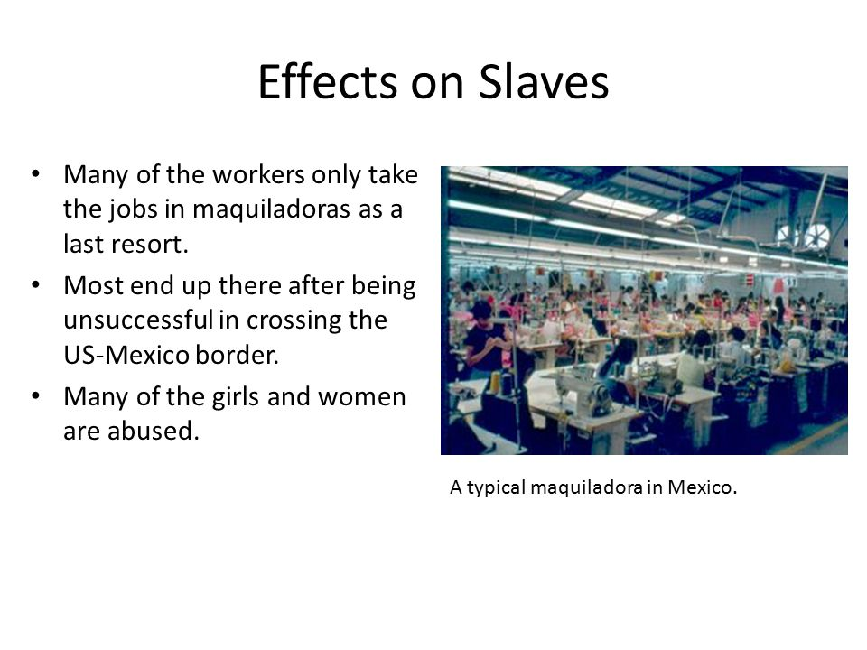 Effects on Slaves Many of the workers only take the jobs in maquiladoras as a last resort.