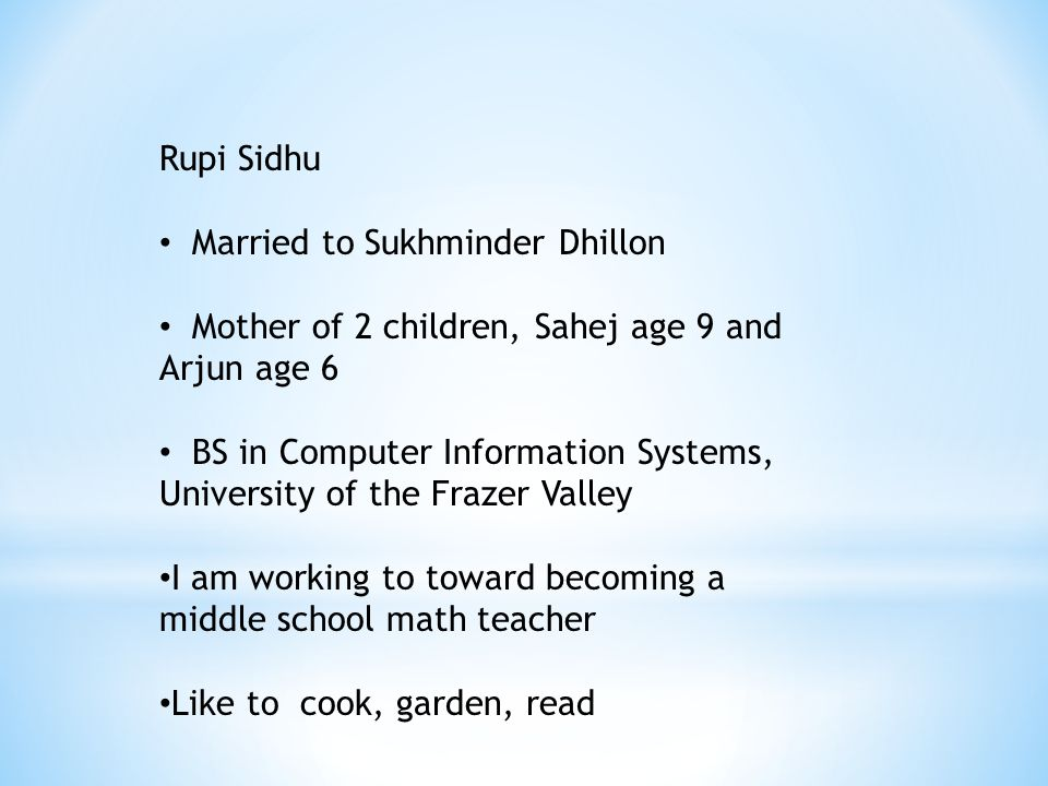 Rupi Sidhu Married to Sukhminder Dhillon Mother of 2 children, Sahej age 9 and Arjun age 6 BS in Computer Information Systems, University of the Frazer Valley I am working to toward becoming a middle school math teacher Like to cook, garden, read