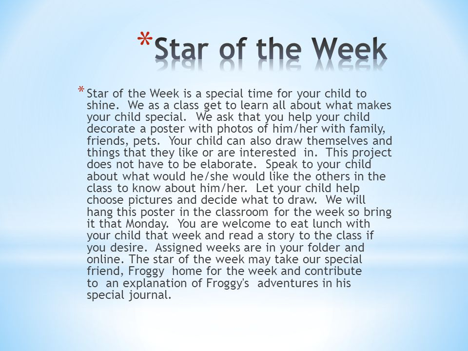 * Star of the Week is a special time for your child to shine. We as a class get to learn all about what makes your child special. We ask that you help