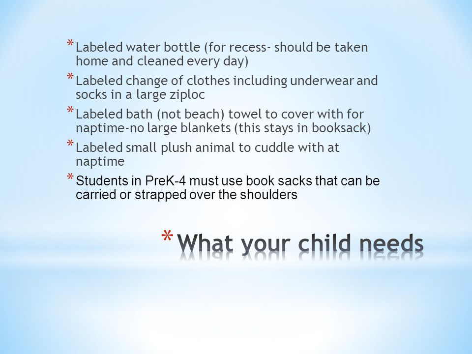 * Labeled water bottle (for recess- should be taken home and cleaned every day) * Labeled change of clothes including underwear and socks in a large ziploc * Labeled bath (not beach) towel to cover with for naptime-no large blankets (this stays in booksack) * Labeled small plush animal to cuddle with at naptime * Students in PreK-4 must use book sacks that can be carried or strapped over the shoulders