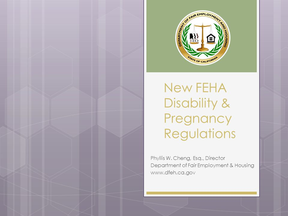 New FEHA Disability & Pregnancy Regulations Phyllis W. Cheng, Esq., Director Department of Fair Employment & Housing www.dfeh.ca.gov