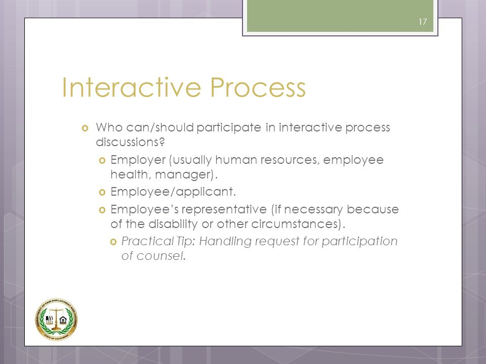 Interactive Process  Who can/should participate in interactive process discussions?  Employer (usually human resources, employee health, manager). 