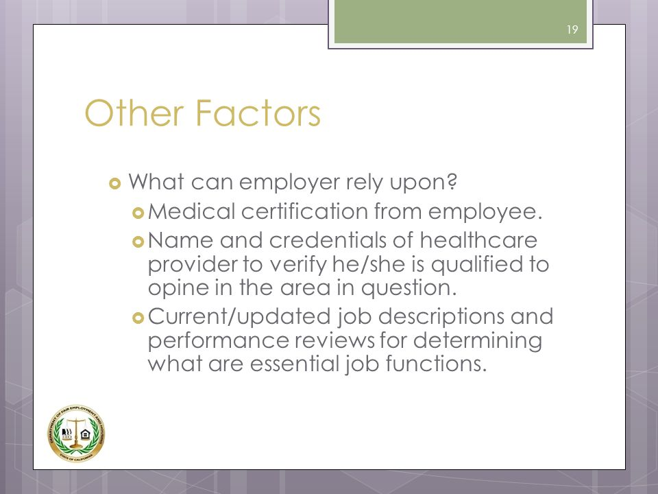 Other Factors  What can employer rely upon?  Medical certification from employee.  Name and credentials of healthcare provider to verify he/she is