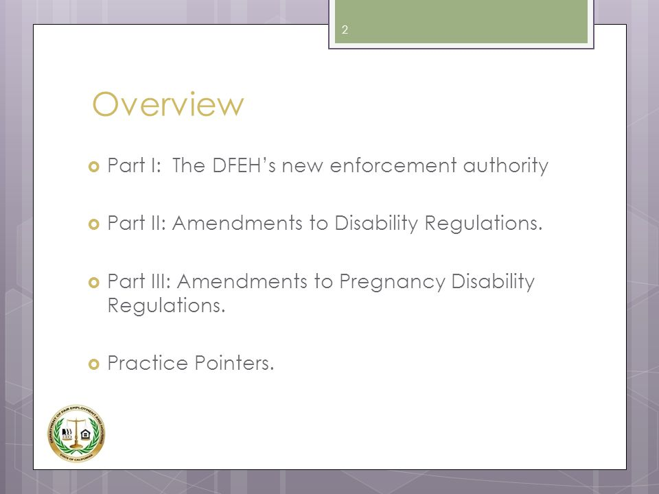 Overview  Part I: The DFEH's new enforcement authority  Part II: Amendments to Disability Regulations.  Part III: Amendments to Pregnancy Disabilit