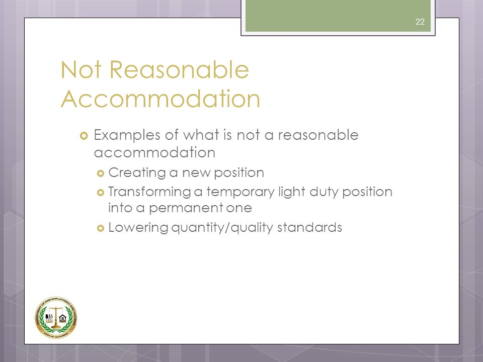 Not Reasonable Accommodation  Examples of what is not a reasonable accommodation  Creating a new position  Transforming a temporary light duty posi