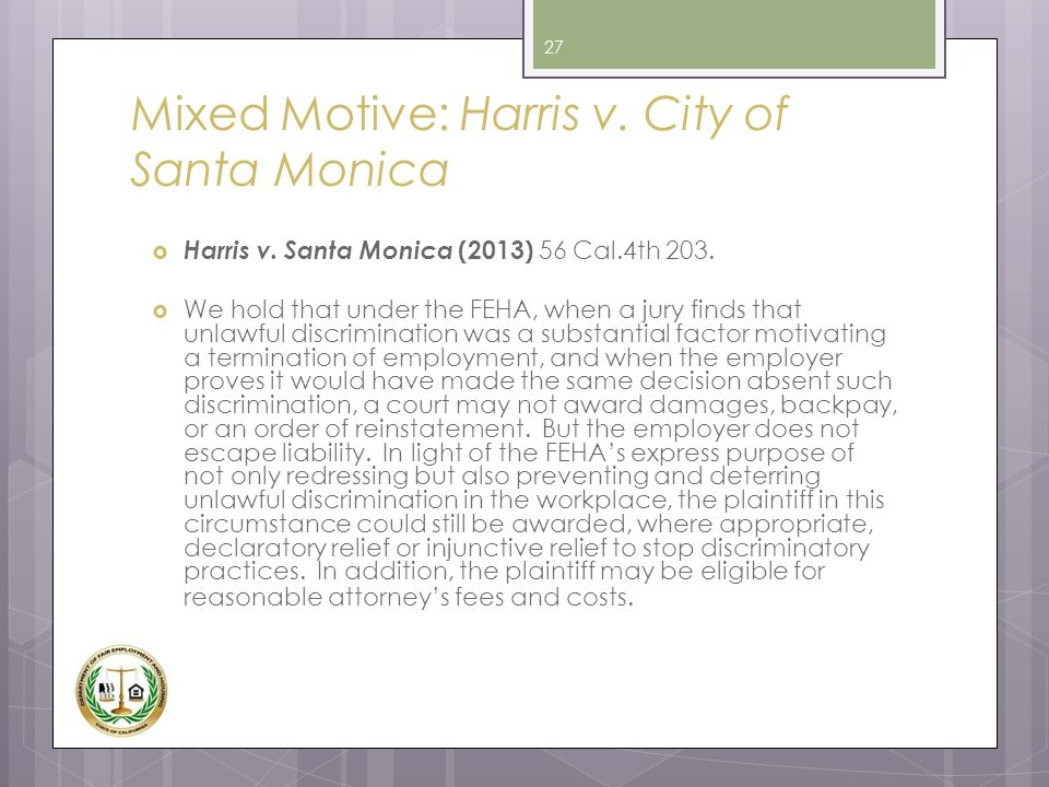 Mixed Motive: Harris v. City of Santa Monica  Harris v. Santa Monica (2013) 56 Cal.4th 203.  We hold that under the FEHA, when a jury finds that unl