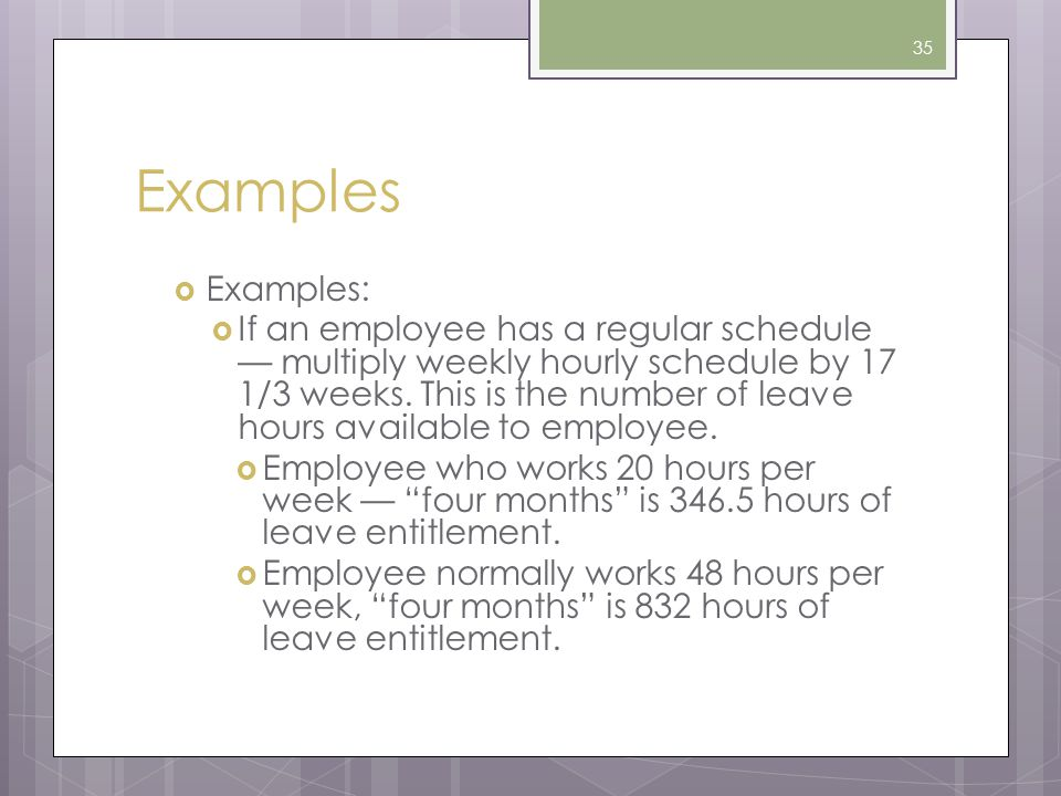Examples  Examples:  If an employee has a regular schedule — multiply weekly hourly schedule by 17 1/3 weeks. This is the number of leave hours avai