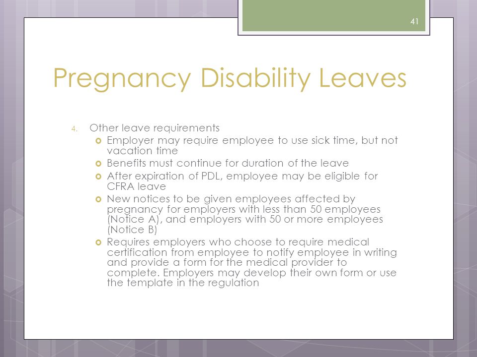Pregnancy Disability Leaves 4. Other leave requirements  Employer may require employee to use sick time, but not vacation time  Benefits must contin