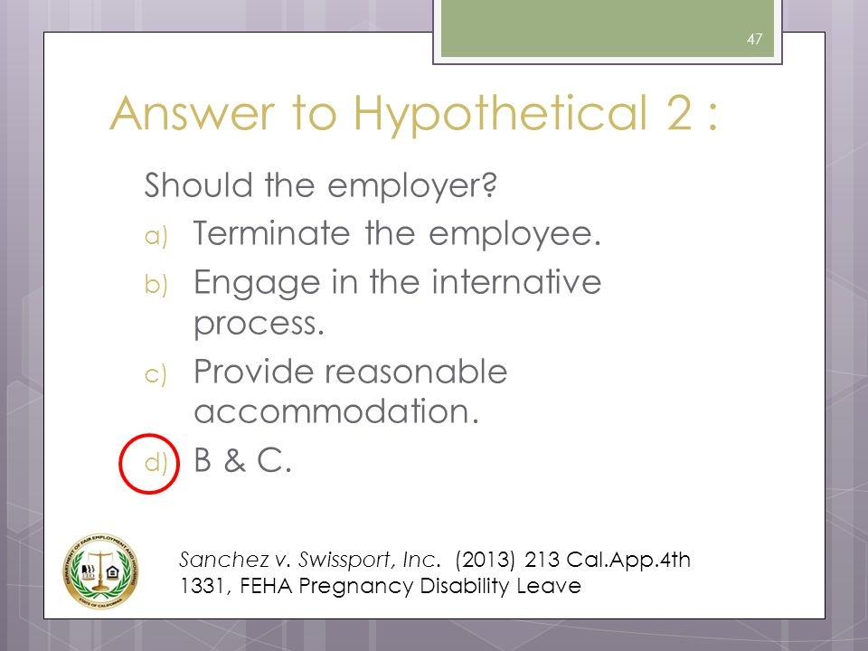Answer to Hypothetical 2 : Should the employer? a) Terminate the employee. b) Engage in the internative process. c) Provide reasonable accommodation.