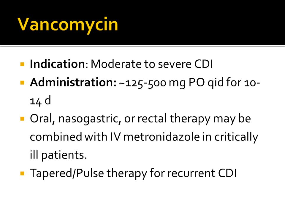  Indication: Moderate to severe CDI  Administration: ~125-500 mg PO qid for 10- 14 d  Oral, nasogastric, or rectal therapy may be combined with IV metronidazole in critically ill patients.