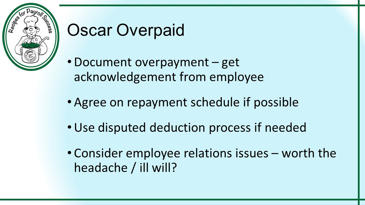 Oscar Overpaid Document overpayment – get acknowledgement from employee Agree on repayment schedule if possible Use disputed deduction process if need