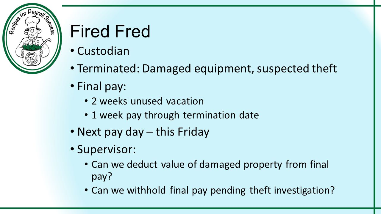 Fired Fred Custodian Terminated: Damaged equipment, suspected theft Final pay: 2 weeks unused vacation 1 week pay through termination date Next pay da