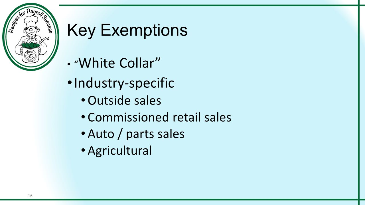 """16 Key Exemptions """" White Collar"""" Industry-specific Outside sales Commissioned retail sales Auto / parts sales Agricultural"""
