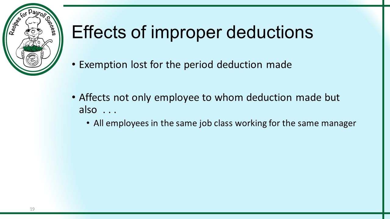 19 Effects of improper deductions Exemption lost for the period deduction made Affects not only employee to whom deduction made but also... All employ