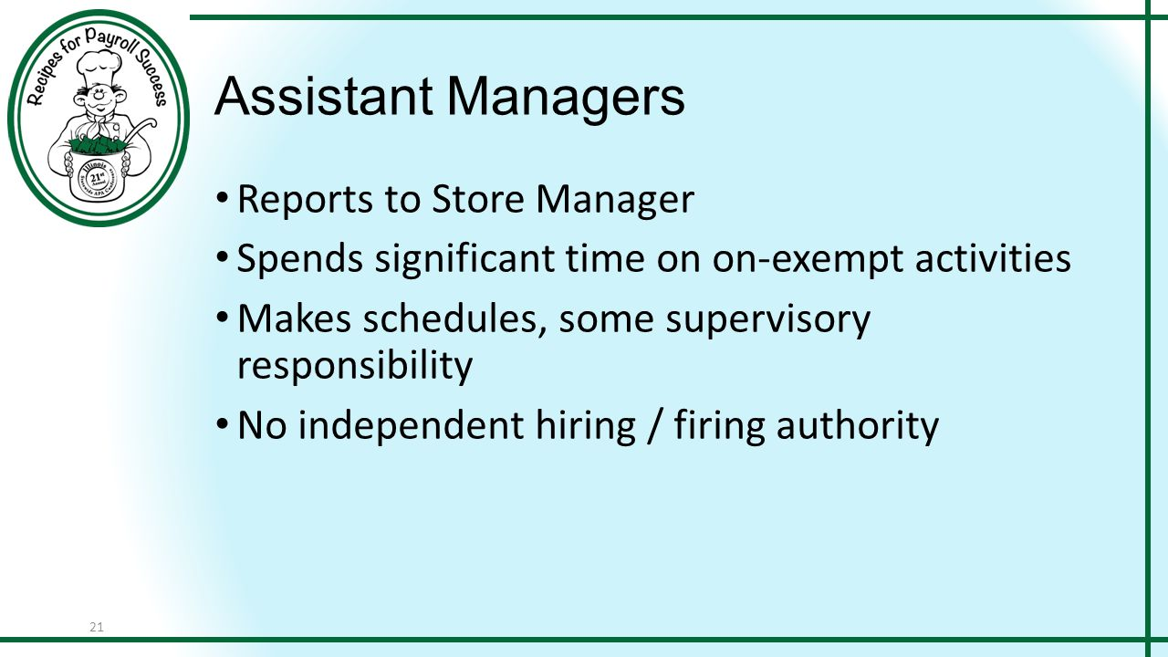 21 Assistant Managers Reports to Store Manager Spends significant time on on-exempt activities Makes schedules, some supervisory responsibility No independent hiring / firing authority
