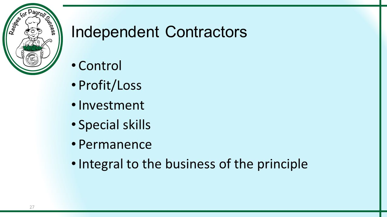 27 Independent Contractors Control Profit/Loss Investment Special skills Permanence Integral to the business of the principle