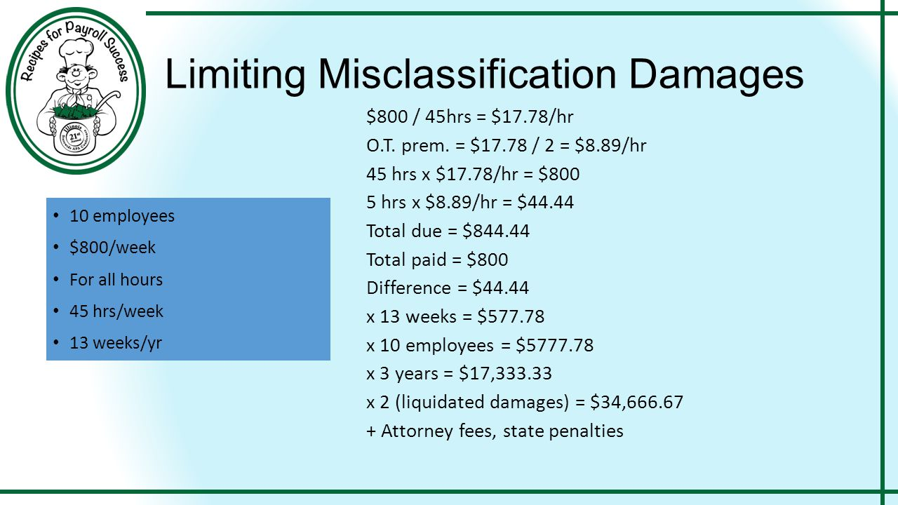 Limiting Misclassification Damages 10 employees $800/week For all hours 45 hrs/week 13 weeks/yr $800 / 45hrs = $17.78/hr O.T. prem. = $17.78 / 2 = $8.