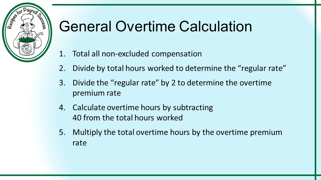 """General Overtime Calculation 1.Total all non-excluded compensation 2.Divide by total hours worked to determine the """"regular rate"""" 3.Divide the """"regula"""