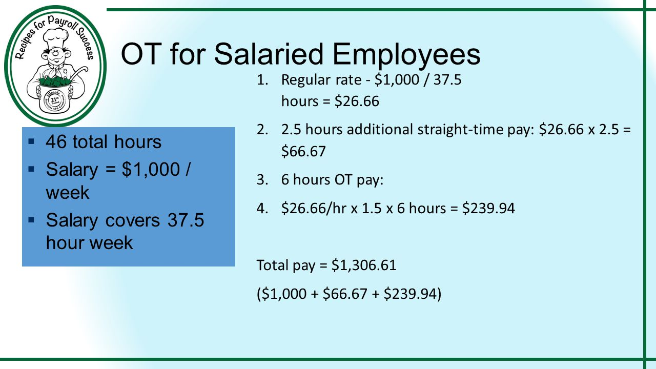OT for Salaried Employees 1.Regular rate - $1,000 / 37.5 hours = $26.66 2.2.5 hours additional straight-time pay: $26.66 x 2.5 = $66.67 3.6 hours OT p