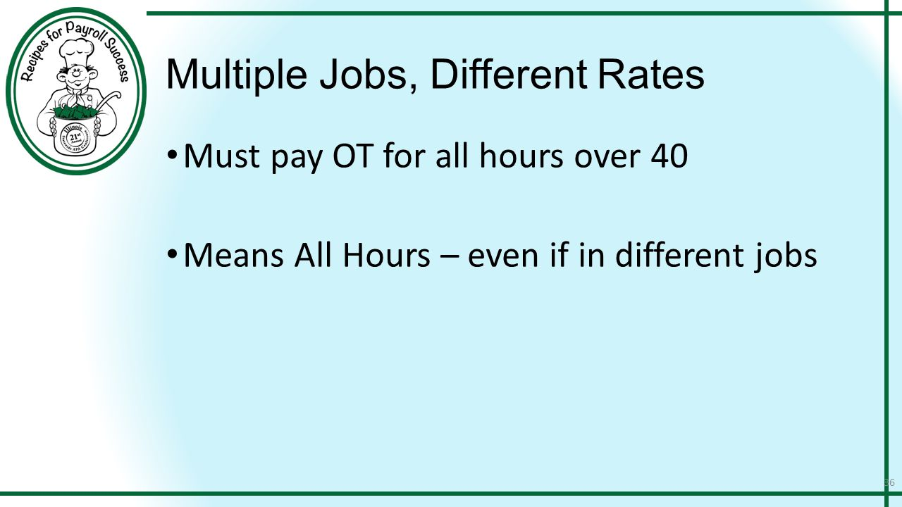 Multiple Jobs, Different Rates Must pay OT for all hours over 40 Means All Hours – even if in different jobs 36