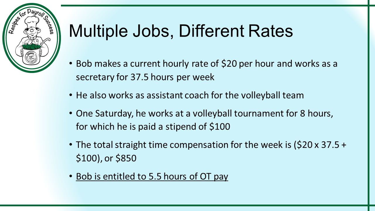 Multiple Jobs, Different Rates Bob makes a current hourly rate of $20 per hour and works as a secretary for 37.5 hours per week He also works as assistant coach for the volleyball team One Saturday, he works at a volleyball tournament for 8 hours, for which he is paid a stipend of $100 The total straight time compensation for the week is ($20 x 37.5 + $100), or $850 Bob is entitled to 5.5 hours of OT pay