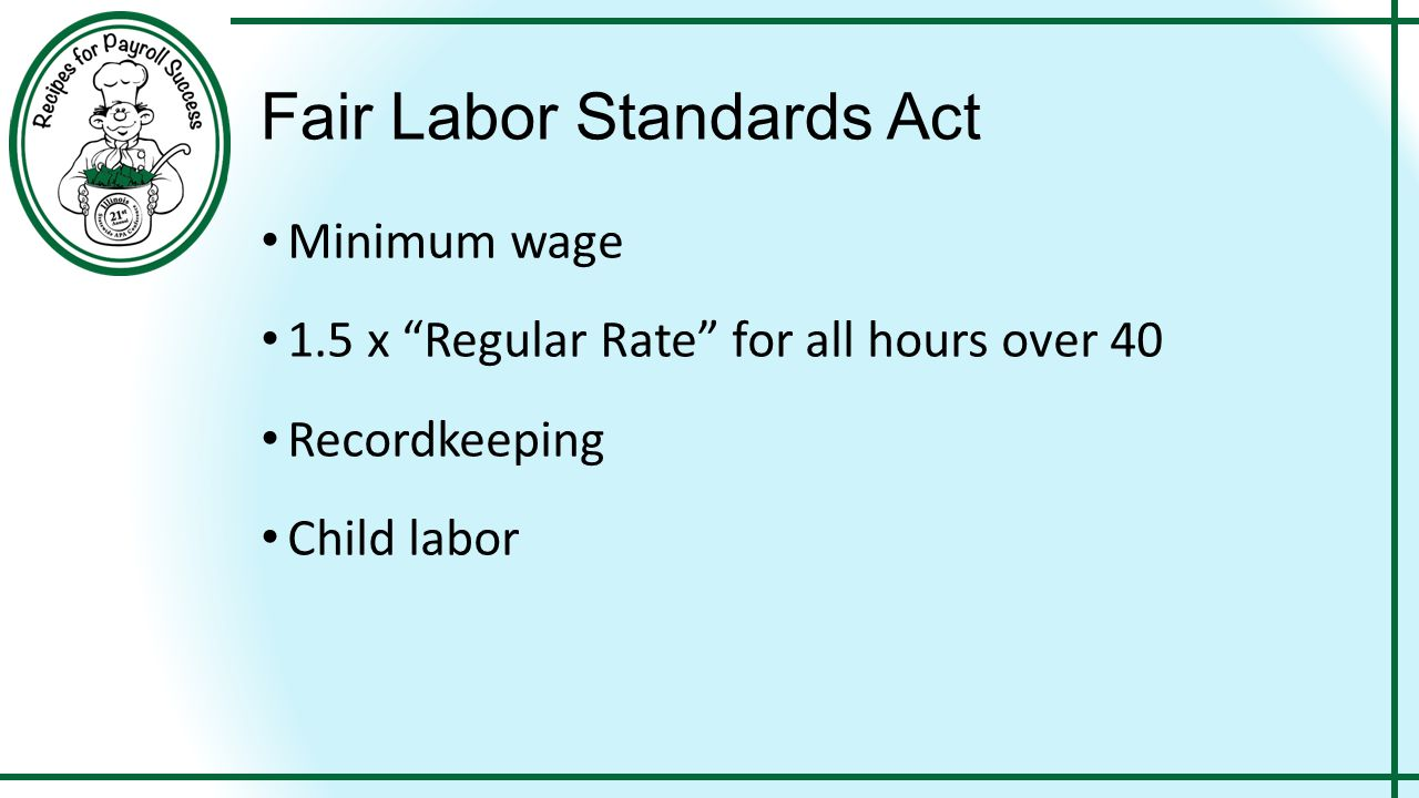 Fair Labor Standards Act Minimum wage 1.5 x Regular Rate for all hours over 40 Recordkeeping Child labor