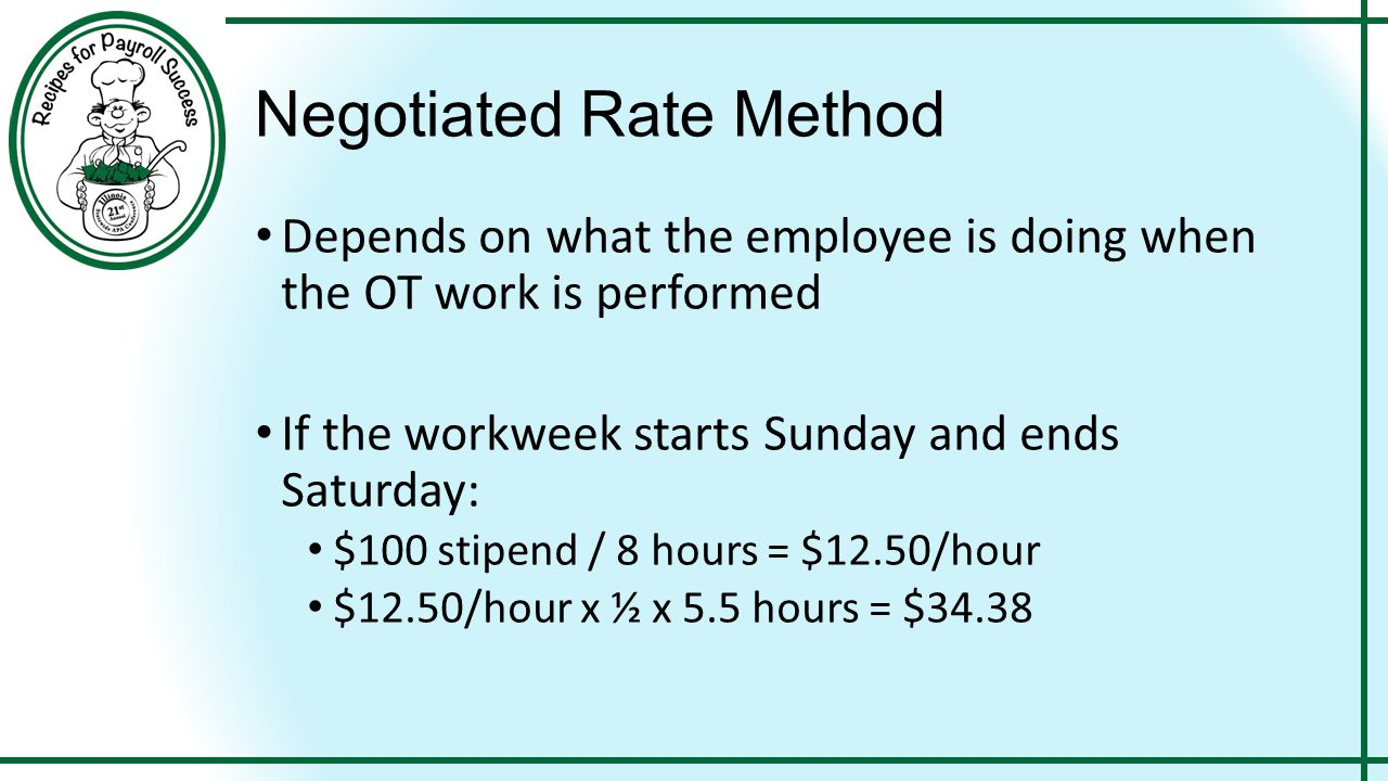 Negotiated Rate Method Depends on what the employee is doing when the OT work is performed If the workweek starts Sunday and ends Saturday: $100 stipend / 8 hours = $12.50/hour $12.50/hour x ½ x 5.5 hours = $34.38