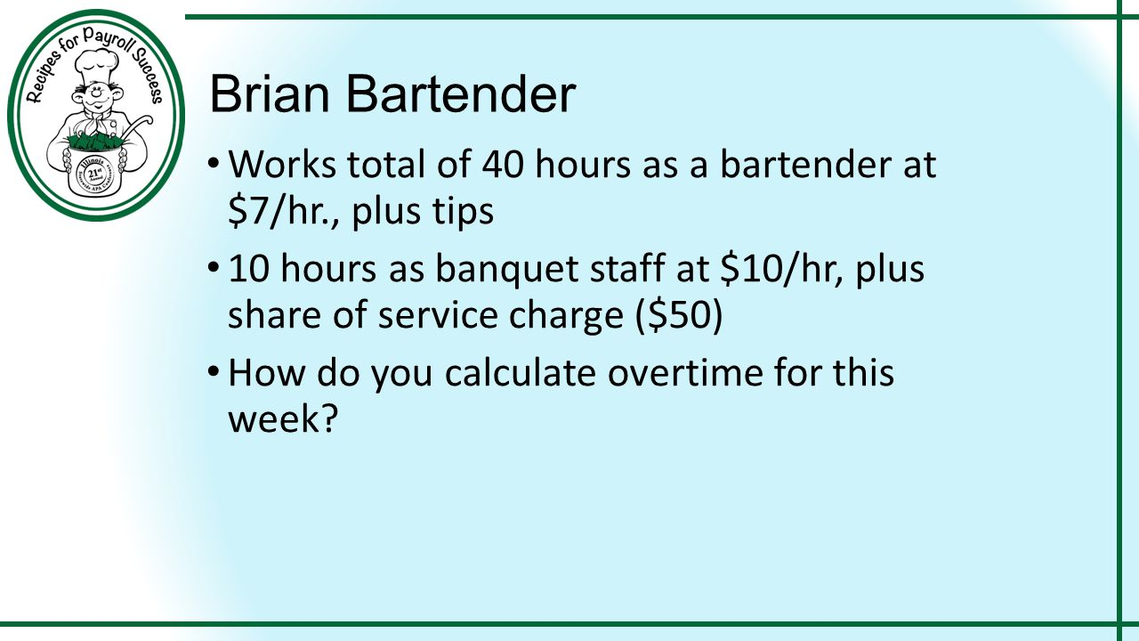 Brian Bartender Works total of 40 hours as a bartender at $7/hr., plus tips 10 hours as banquet staff at $10/hr, plus share of service charge ($50) Ho