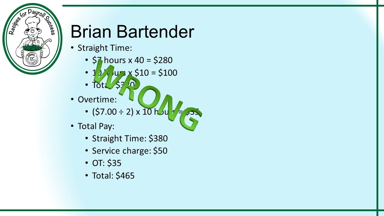 Brian Bartender Straight Time: $7 hours x 40 = $280 10 hours x $10 = $100 Total: $380 Overtime: ($7.00 ÷ 2) x 10 hours = $35 Total Pay: Straight Time: