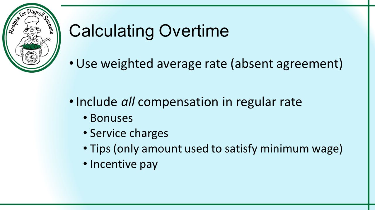Calculating Overtime Use weighted average rate (absent agreement) Include all compensation in regular rate Bonuses Service charges Tips (only amount u