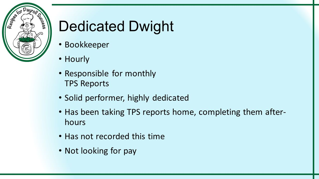 47 Dedicated Dwight Bookkeeper Hourly Responsible for monthly TPS Reports Solid performer, highly dedicated Has been taking TPS reports home, completing them after- hours Has not recorded this time Not looking for pay