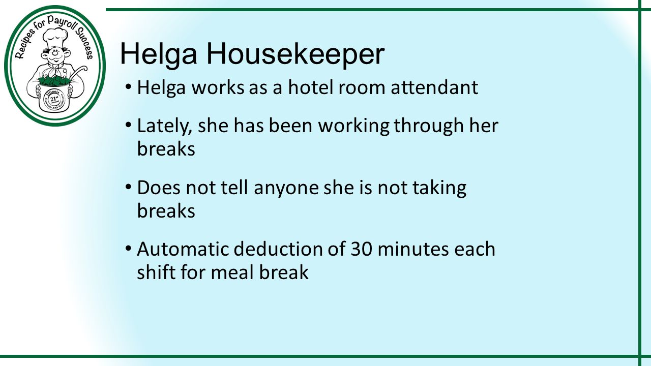 Helga Housekeeper Helga works as a hotel room attendant Lately, she has been working through her breaks Does not tell anyone she is not taking breaks