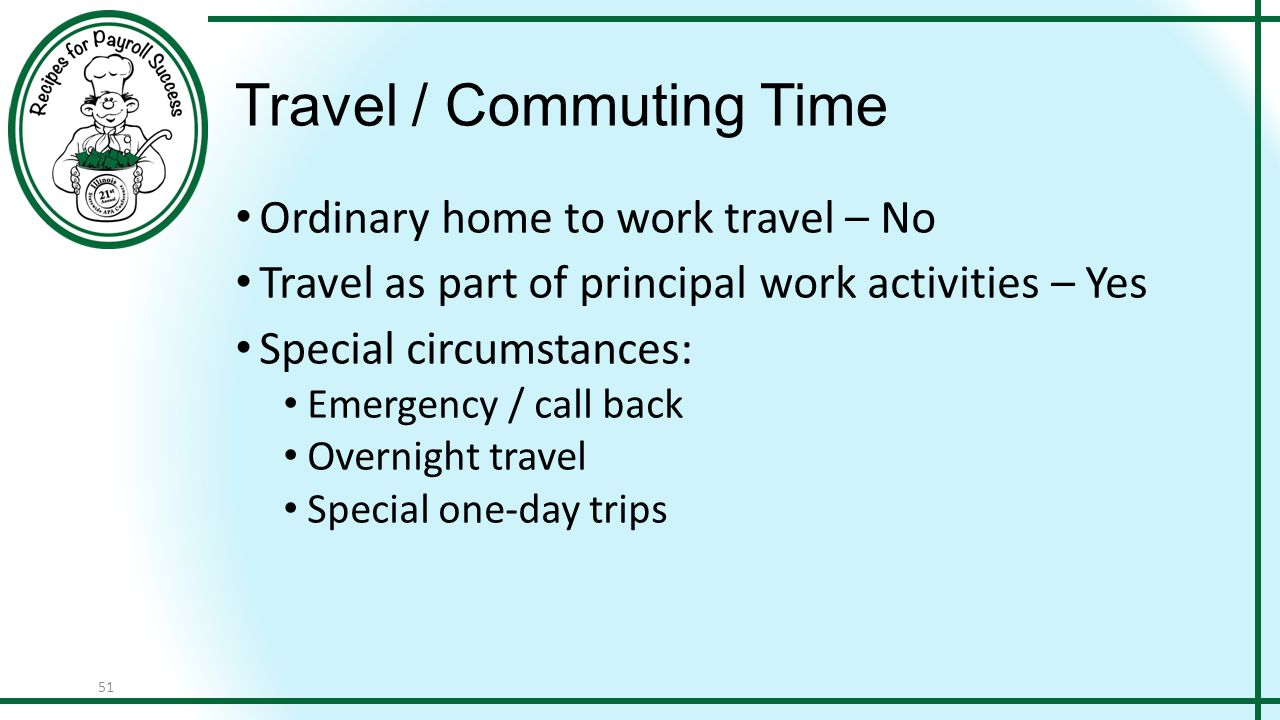 51 Travel / Commuting Time Ordinary home to work travel – No Travel as part of principal work activities – Yes Special circumstances: Emergency / call back Overnight travel Special one-day trips