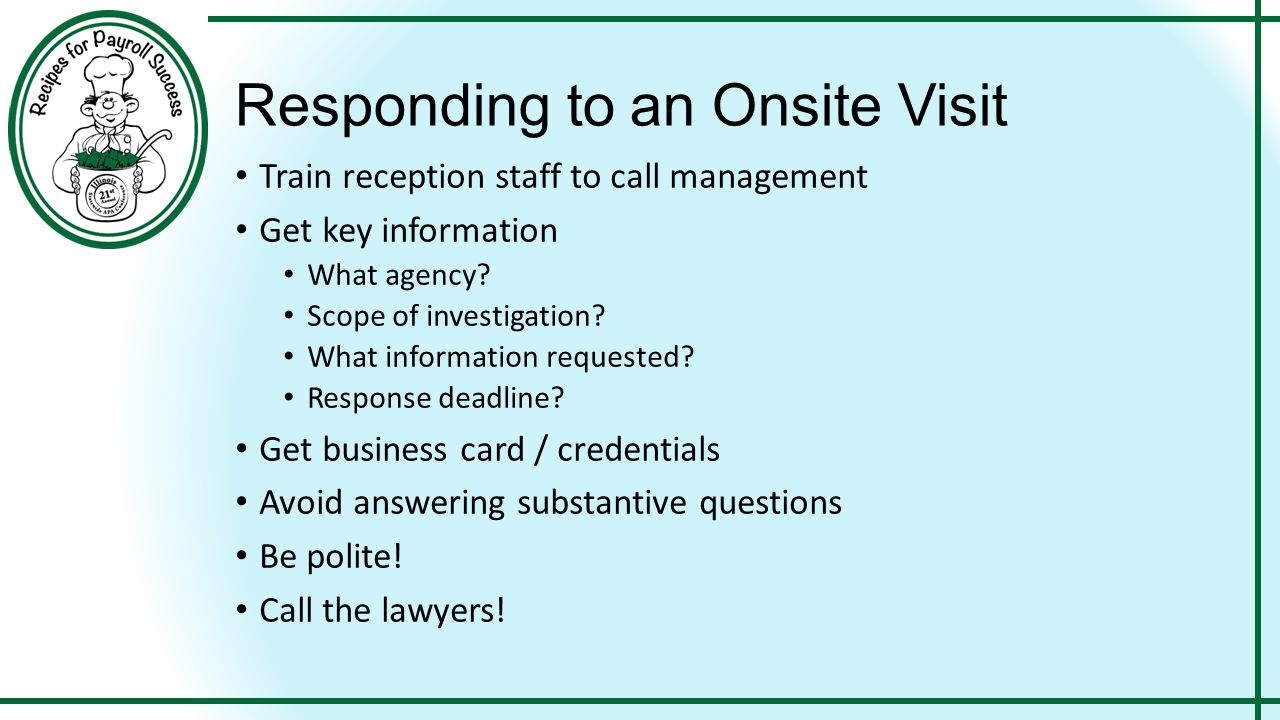 Responding to an Onsite Visit Train reception staff to call management Get key information What agency? Scope of investigation? What information reque