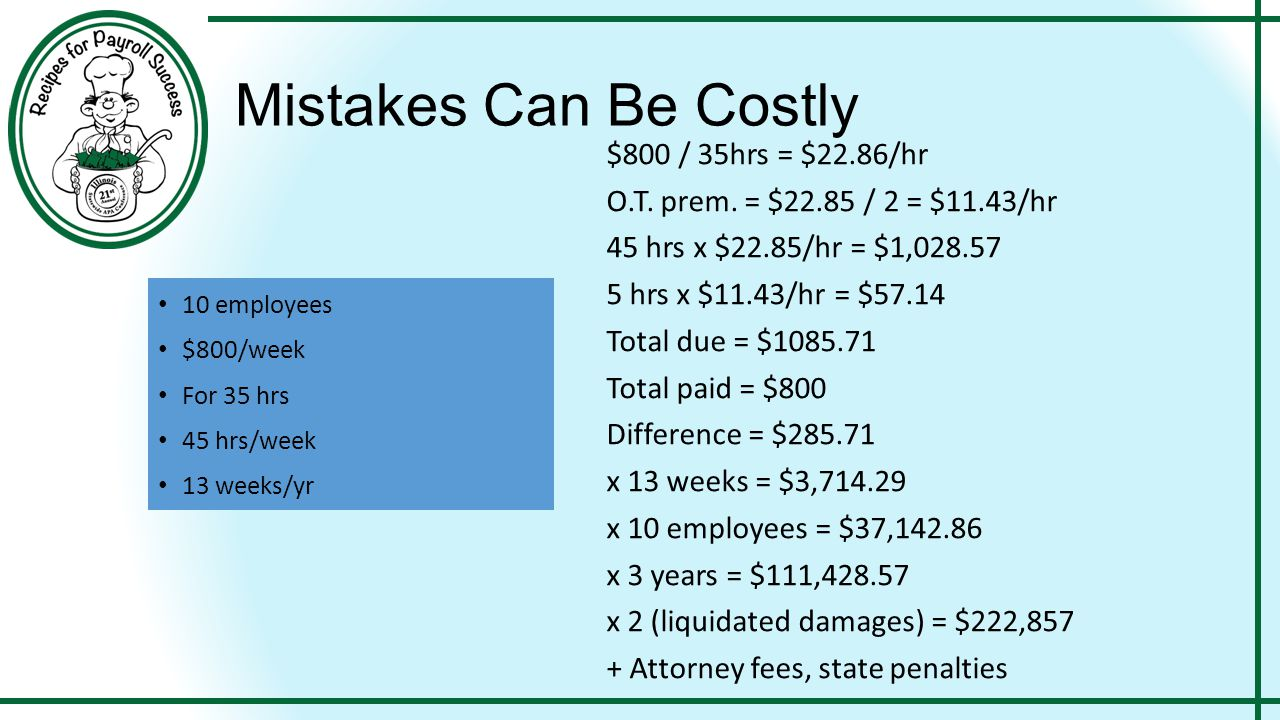 Mistakes Can Be Costly 10 employees $800/week For 35 hrs 45 hrs/week 13 weeks/yr $800 / 35hrs = $22.86/hr O.T. prem. = $22.85 / 2 = $11.43/hr 45 hrs x