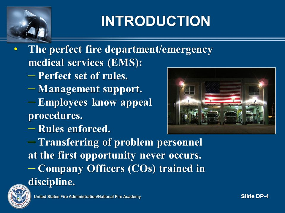 THE IMPORTANCE OF DISCIPLINE (cont d) To the firefighter/EMT To the firefighter/EMT – Provides a certain level of security – Set boundaries – Makes organizational goals clear – Rewards employees for good behaviors – Corrects problems before it s too late Slide DP-15