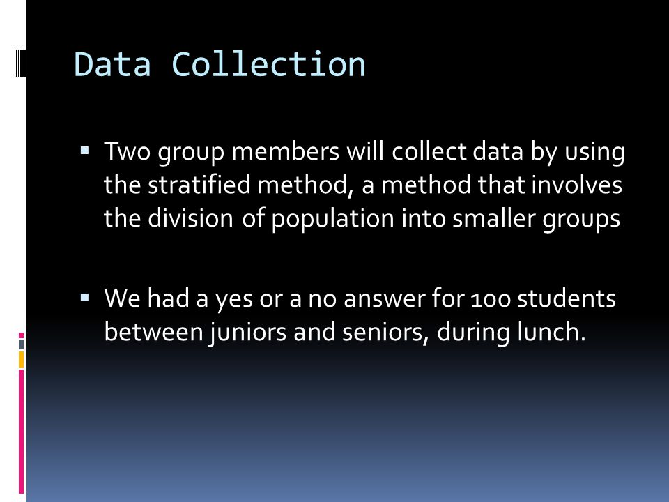 Data Collection  Two group members will collect data by using the stratified method, a method that involves the division of population into smaller groups  We had a yes or a no answer for 100 students between juniors and seniors, during lunch.