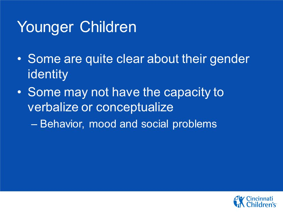 Younger Children Some are quite clear about their gender identity Some may not have the capacity to verbalize or conceptualize –Behavior, mood and soc