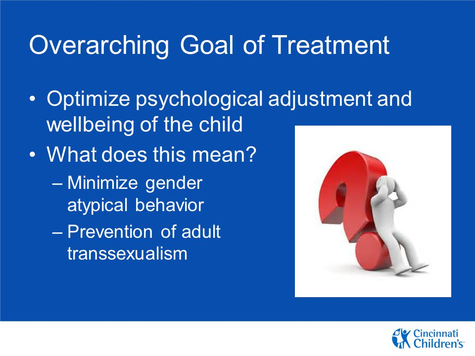 Overarching Goal of Treatment Optimize psychological adjustment and wellbeing of the child What does this mean? –Minimize gender atypical behavior –Pr