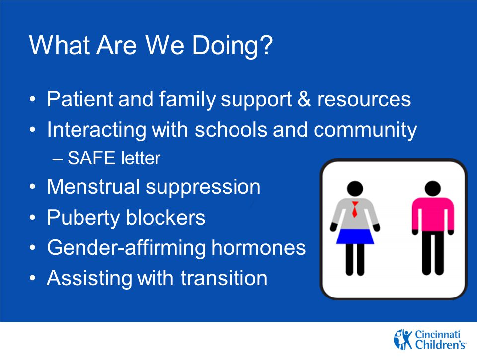 What Are We Doing? Patient and family support & resources Interacting with schools and community –SAFE letter Menstrual suppression Puberty blockers G