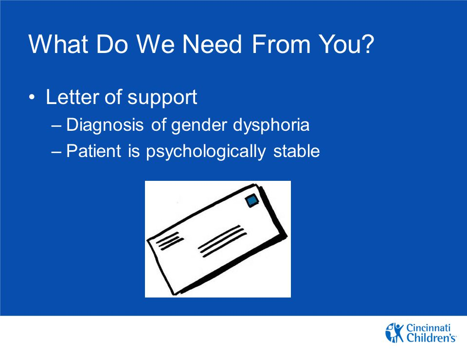 What Do We Need From You? Letter of support –Diagnosis of gender dysphoria –Patient is psychologically stable