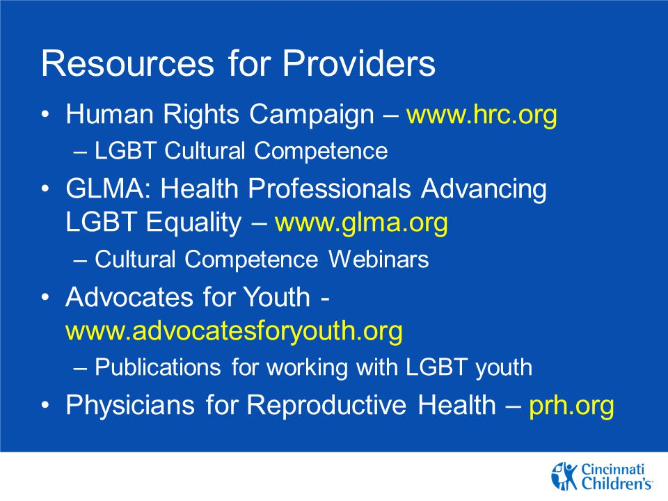 Resources for Providers Human Rights Campaign – www.hrc.org –LGBT Cultural Competence GLMA: Health Professionals Advancing LGBT Equality – www.glma.or