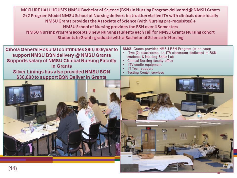 (14) MCCLURE HALL HOUSES NMSU Bachelor of Science (BSN) in Nursing Program delivered @ NMSU Grants 2+2 Program Model NMSU School of Nursing delivers instruction via live ITV with clinicals done locally NMSU Grants provides the Associate of Science (with Nursing pre-requisites) + NMSU School of Nursing provides the BSN over 4 Semesters NMSU Nursing Program accepts 8 new Nursing students each Fall for NMSU Grants Nursing cohort Students in Grants graduate with a Bachelor of Science in Nursing Cibola General Hospital contributes $80,000/year to support NMSU BSN delivery @ NMSU Grants Supports salary of NMSU Clinical Nursing Faculty in Grants Silver Linings has also provided NMSU SON $30,000 to support BSN Deliver in Grants Cibola General Hospital contributes $80,000/year to support NMSU BSN delivery @ NMSU Grants Supports salary of NMSU Clinical Nursing Faculty in Grants Silver Linings has also provided NMSU SON $30,000 to support BSN Deliver in Grants NMSU Grants provides NMSU BSN Program (at no cost): Two (2) classrooms, i.e.