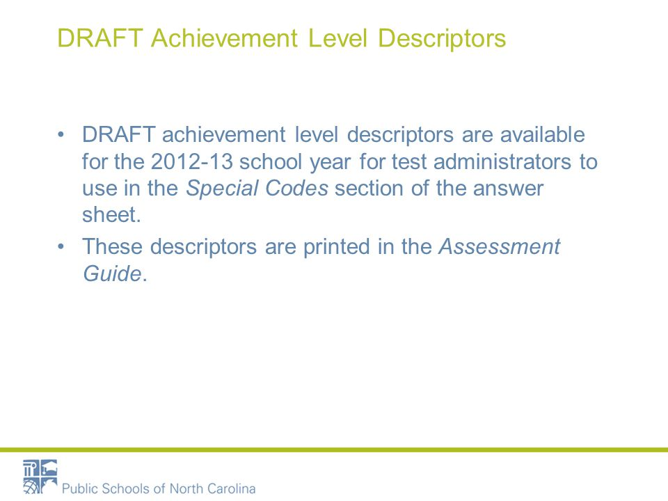 DRAFT Achievement Level Descriptors DRAFT achievement level descriptors are available for the 2012-13 school year for test administrators to use in the Special Codes section of the answer sheet.