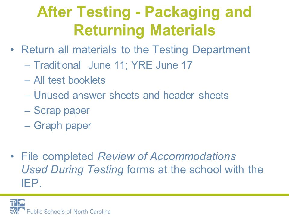 After Testing - Packaging and Returning Materials Return all materials to the Testing Department –Traditional June 11; YRE June 17 –All test booklets –Unused answer sheets and header sheets –Scrap paper –Graph paper File completed Review of Accommodations Used During Testing forms at the school with the IEP.