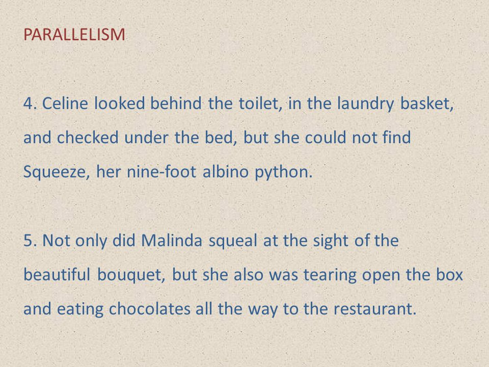 PARALLELISM 4. Celine looked behind the toilet, in the laundry basket, and checked under the bed, but she could not find Squeeze, her nine-foot albino