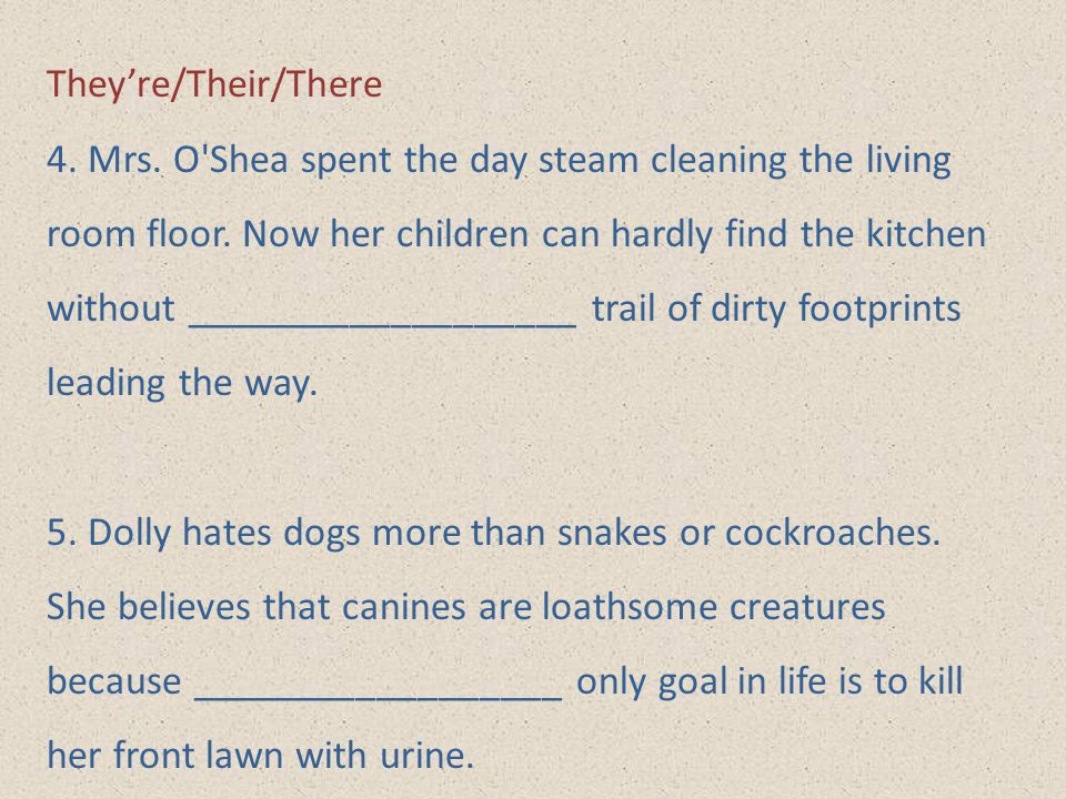 They're/Their/There 4. Mrs. O'Shea spent the day steam cleaning the living room floor. Now her children can hardly find the kitchen without __________