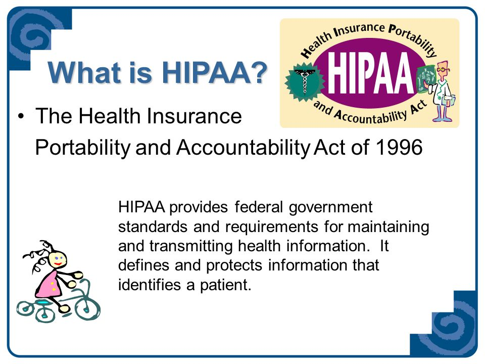 What is HIPAA? The Health Insurance Portability and Accountability Act of 1996 HIPAA provides federal government standards and requirements for mainta