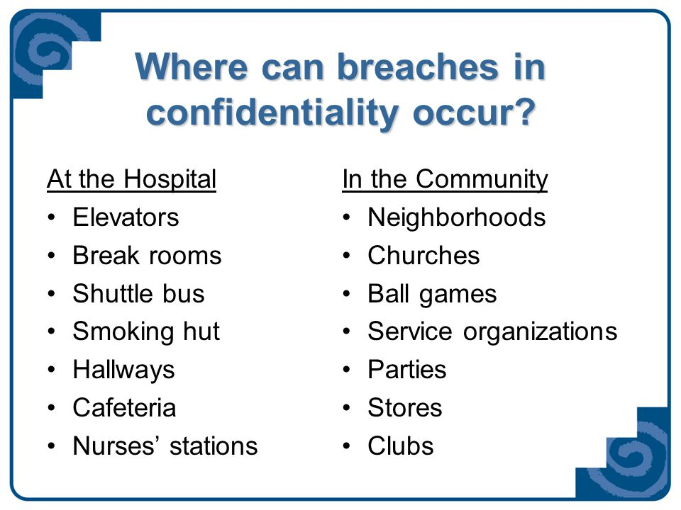 Where can breaches in confidentiality occur? At the Hospital Elevators Break rooms Shuttle bus Smoking hut Hallways Cafeteria Nurses' stations In the
