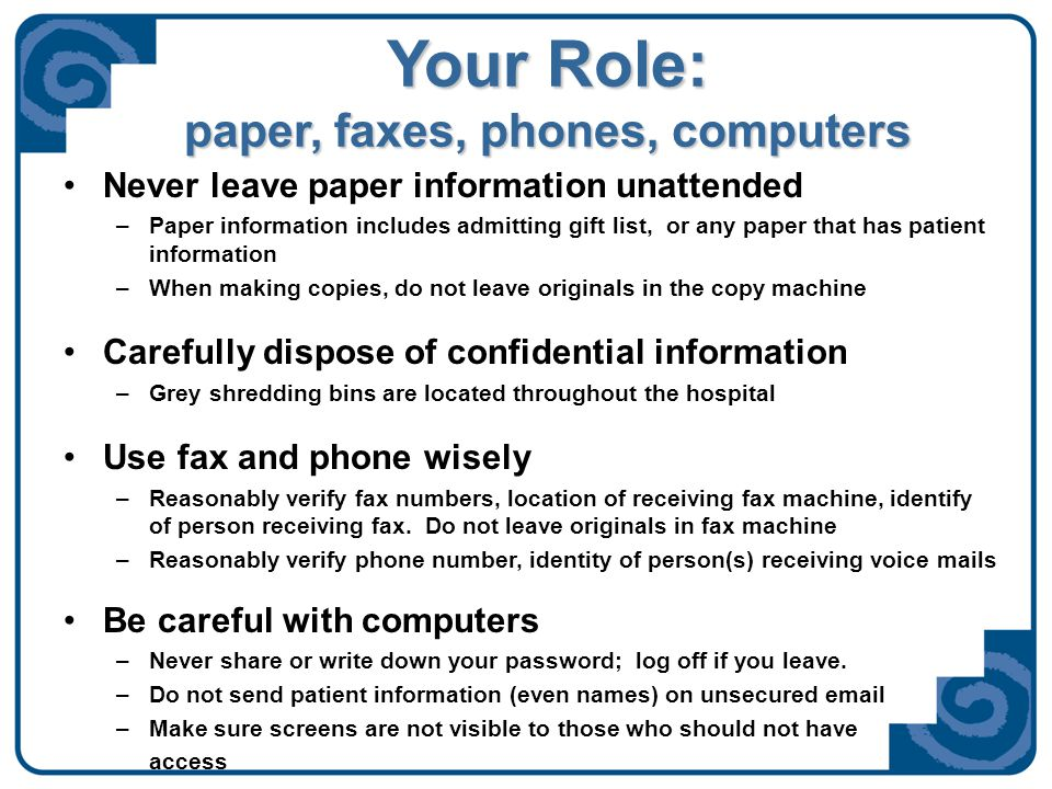 Your Role: paper, faxes, phones, computers Never leave paper information unattended –Paper information includes admitting gift list, or any paper that